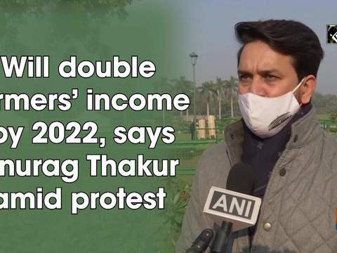 Will double farmers' income by 2022, says Anurag Thakur amid protest