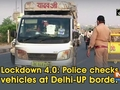 Lockdown 4.0: Police checks vehicles at Delhi-UP border