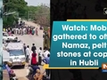 Watch: Mob gathered to offer Namaz, pelt stones at cops in Hubli
