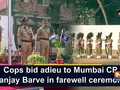Cops bid adieu to Mumbai CP Sanjay Barve in farewell ceremony