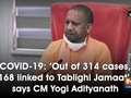 COVID-19: 'Out of 314 cases, 168 linked to Tablighi Jamaat', says CM Yogi Adityanath