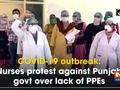 COVID-19 outbreak: Nurses protest against Punjab govt over lack of PPEs