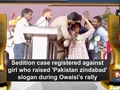 Sedition case registered against girl who raised 'Pakistan zindabad' slogan during Owaisi's rally