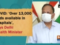 COVID: 'Over 13,000 beds available in hospitals', says Delhi Health Minister