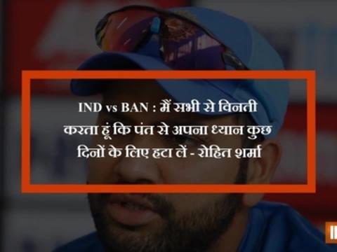 IND vs BAN : मैं सभी से विनती करता हूं कि पंत से अपना ध्यान कुछ दिनों के लिए हटा लें - रोहित शर्मा