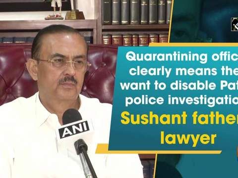 Quarantining officer clearly means they want to disable Patna police investigation: Sushant father's lawyer