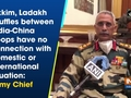 Sikkim, Ladakh scuffles between India-China troops have no connection with domestic or international situation: Army Chief