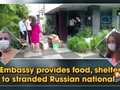 Embassy provides food, shelter to stranded Russian nationals