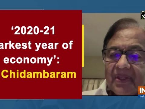 '2020-21 darkest year of economy': P Chidambaram