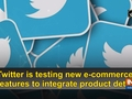 Twitter is testing new e-commerce features to integrate product details