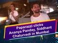 Paparazzi clicks Ananya Panday, Siddhant Chaturvedi in Mumbai