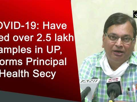 COVID-19: Have tested over 2.5 lakh samples in UP, informs Principal Health Secy