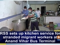 RSS sets up kitchen service for stranded migrant workers at Anand Vihar Bus Terminal