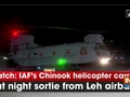 Watch: IAF's Chinook helicopter carries out night sortie from Leh airbase
