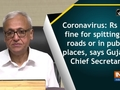 Coronavirus: Rs 500 fine for spitting on roads or in public places, says Gujarat Chief Secretary