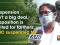 Suspension isn't a big deal, Opposition parties are united: TMC suspended MP
