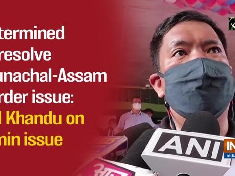 Determined to resolve Arunachal-Assam Border issue: CM Khandu on Kimin issue