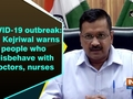 COVID-19 outbreak: CM Kejriwal warns people who misbehave with doctors, nurses