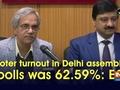 Voter turnout in Delhi assembly polls was 62.59%: EC