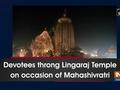Devotees throng Lingaraj Temple on occasion of Mahashivratri