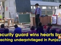 Security guard wins hearts by teaching underprivileged in Punjab