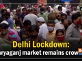 Delhi Lockdown: Daryaganj market remains crowded