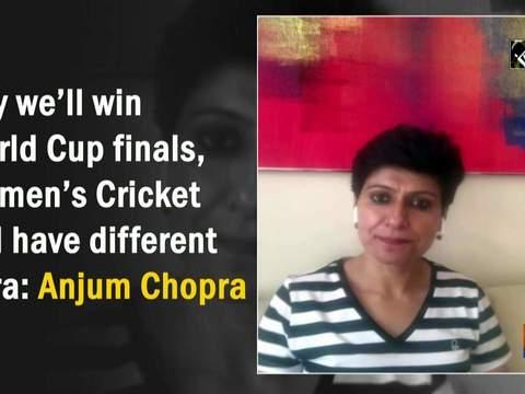 Day we'll win World Cup finals, Women's Cricket will have different aura: Anjum Chopra