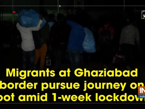 Migrants at Ghaziabad border pursue journey on foot amid 1-week lockdown