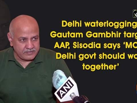 Delhi waterlogging: Gautam Gambhir targets AAP, Sisodia says 'MCD, Delhi govt should work together'