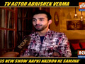 Abhishek Verma talks about his Star Plus show Aapki Nazron Ne Samjha