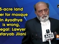 5-acre land offer for mosque in Ayodhya is wrong, illegal: Lawyer Zafaryab Jilani