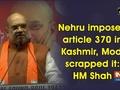 Nehru imposed article 370 in Kashmir, Modi scrapped it: Amit Shah