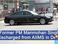 Former PM Manmohan Singh discharged from AIIMS in Delhi