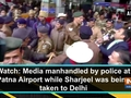 Watch: Media manhandled by police at Patna Airport while Sharjeel was being taken to Delhi