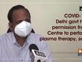 Delhi govt has permission from Centre to perform plasma therapy, says Satyendar Jain