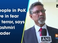 People in PoK live in fear of terror, says Kashmiri leader