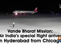 Vande Bharat Mission: Air India's special flight arrives in Hyderabad from Chicago