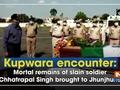Kupwara encounter: Mortal remains of slain soldier Chhatrapal Singh brought to Jhunjhunu
