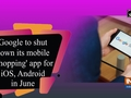 Google to shut down its mobile 'Shopping' app for iOS, Android in June
