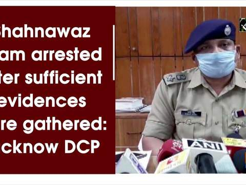 Shahnawaz Alam arrested after sufficient evidences were gathered: Lucknow DCP