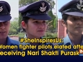 #SheInspiresUs: Women fighter pilots elated after receiving Nari Shakti Puraskar