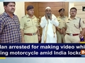 Man arrested for making video while riding motorcycle amid India lockdown