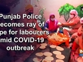 Punjab Police becomes ray of hope for labourers amid COVID-19 outbreak
