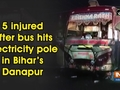 5 injured after bus hits electricity pole in Bihar's Danapur