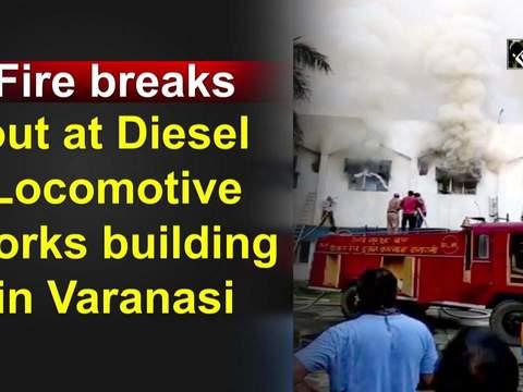 Fire breaks out at Diesel Locomotive Works building in Varanasi