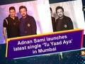 Adnan Sami launches latest single 'Tu Yaad Aya' in Mumbai