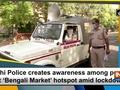 Delhi Police creates awareness among people at 'Bengali Market' hotspot amid lockdown