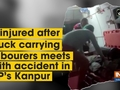 8 injured after truck carrying labourers meets with accident in UP's Kanpur