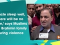 'Uncle sleep well, there will be no harm,' says Muslims to a Brahmin family during violence