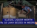 Illegal liquor worth Rs 10 lakh seized in Meerut